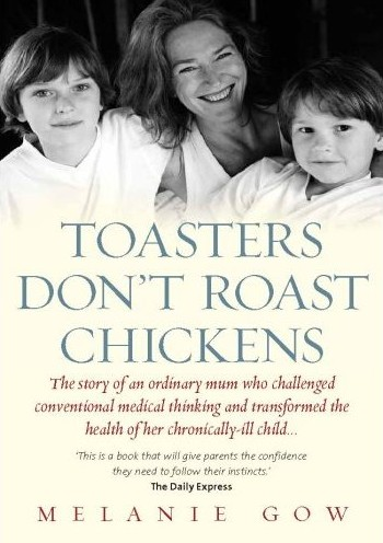 Toasters Don't Roast Chickens: the story of an ordinary mum who challenged conventional thinking and transformed the health of her chronically-ill child, was my first book. I wrote this to be the best friend I didn't have at the time, and every time I get a thank you or hear from someone how it helped I feel truly grateful for the chance to make sense of my experience.